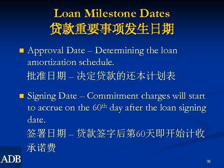 Loan Milestone Dates 贷款重要事项发生日期 n Approval Date – Determining the loan amortization schedule. 批准日期