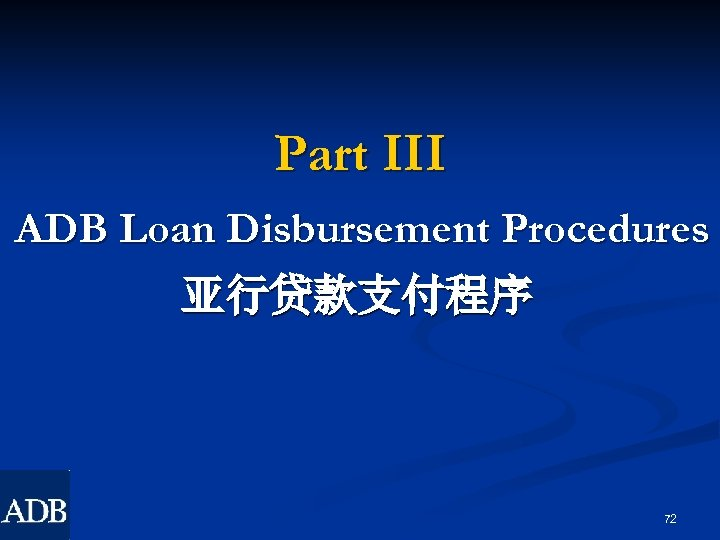 Part III ADB Loan Disbursement Procedures 亚行贷款支付程序 72