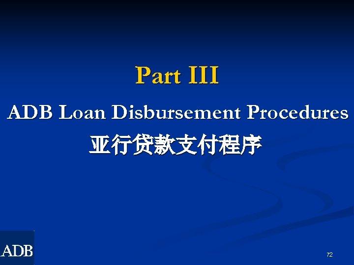Part III ADB Loan Disbursement Procedures 亚行贷款支付程序 72