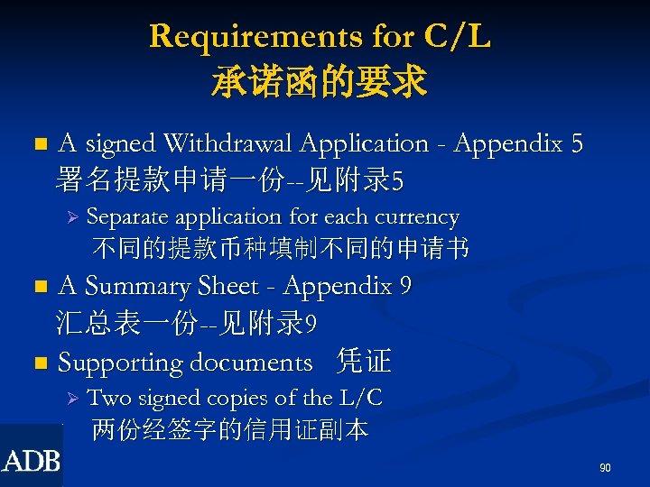 Requirements for C/L 承诺函的要求 n A signed Withdrawal Application - Appendix 5 署名提款申请一份--见附录 5