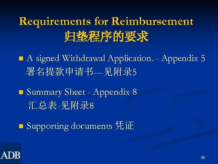 Requirements for Reimbursement 归垫程序的要求 n A signed Withdrawal Application. - Appendix 5 署名提款申请书—见附录 5