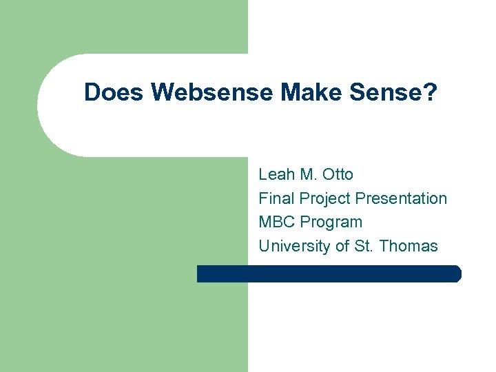 Does Websense Make Sense? Leah M. Otto Final Project Presentation MBC Program University of