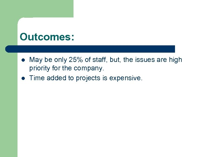 Outcomes: l l May be only 25% of staff, but, the issues are high