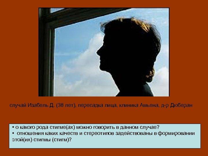 случай Изабель Д. (38 лет), пересадка лица, клиника Амьена, д-р Дюберан • о какого