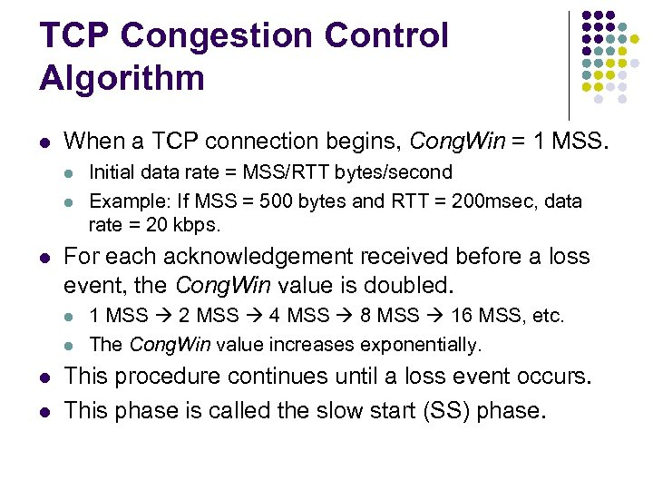 TCP Congestion Control Algorithm l When a TCP connection begins, Cong. Win = 1