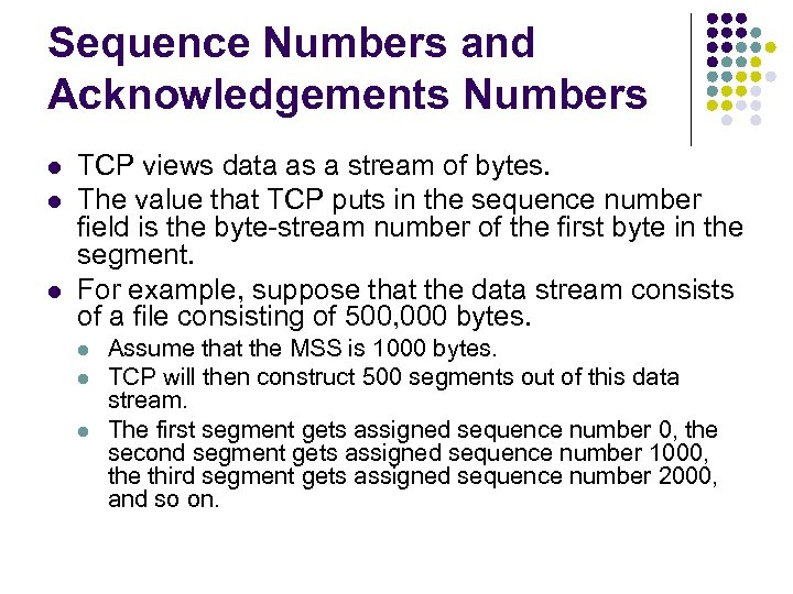 Sequence Numbers and Acknowledgements Numbers l l l TCP views data as a stream