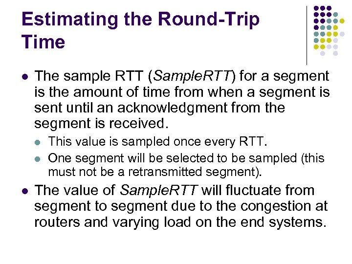 Estimating the Round-Trip Time l The sample RTT (Sample. RTT) for a segment is
