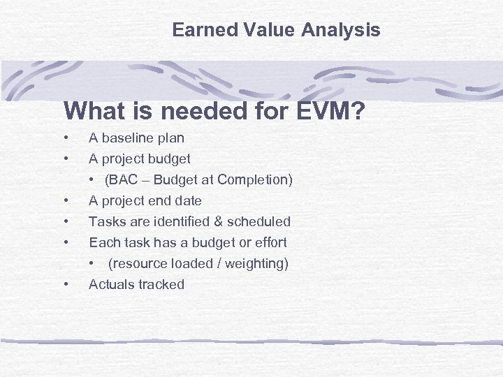 Earned Value Analysis What is needed for EVM? • • • A baseline plan