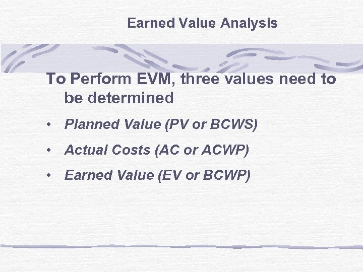 Earned Value Analysis To Perform EVM, three values need to be determined • Planned