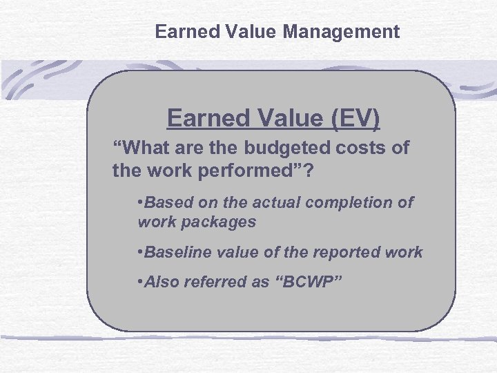 """Earned Value Management Earned Value (EV) """"What are the budgeted costs of the work"""