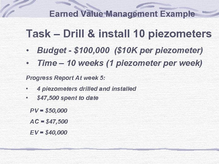 Earned Value Management Example Task – Drill & install 10 piezometers • Budget -