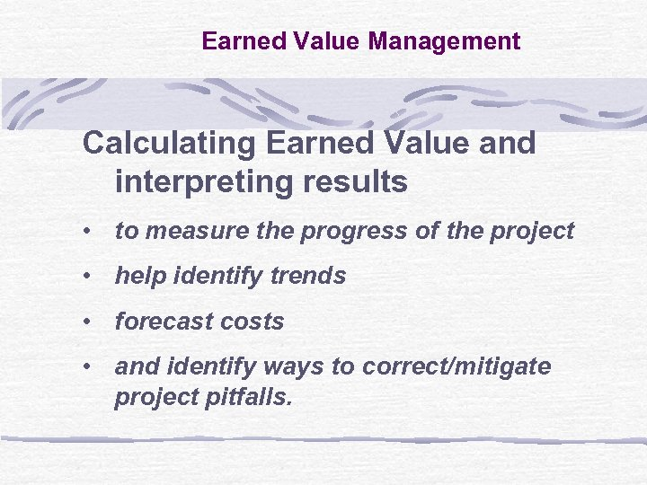 Earned Value Management Calculating Earned Value and interpreting results • to measure the progress