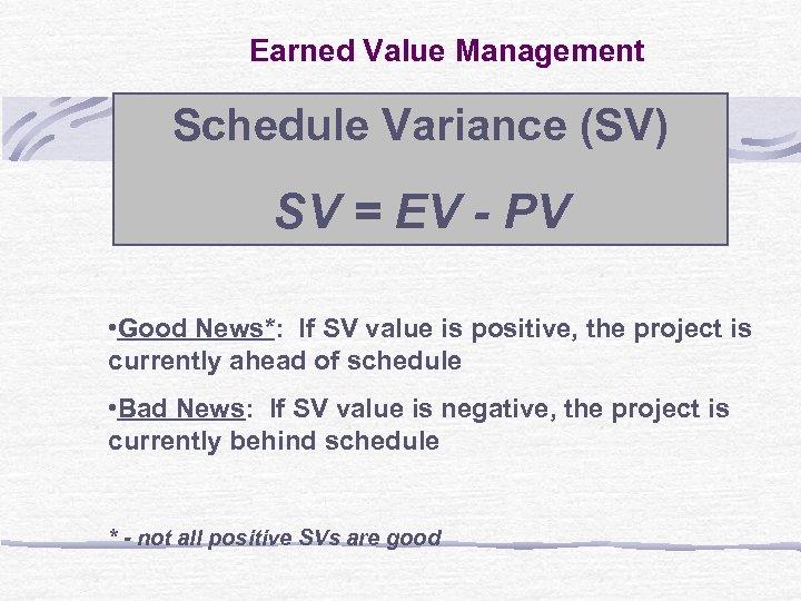 Earned Value Management Schedule Variance (SV) SV = EV - PV • Good News*:
