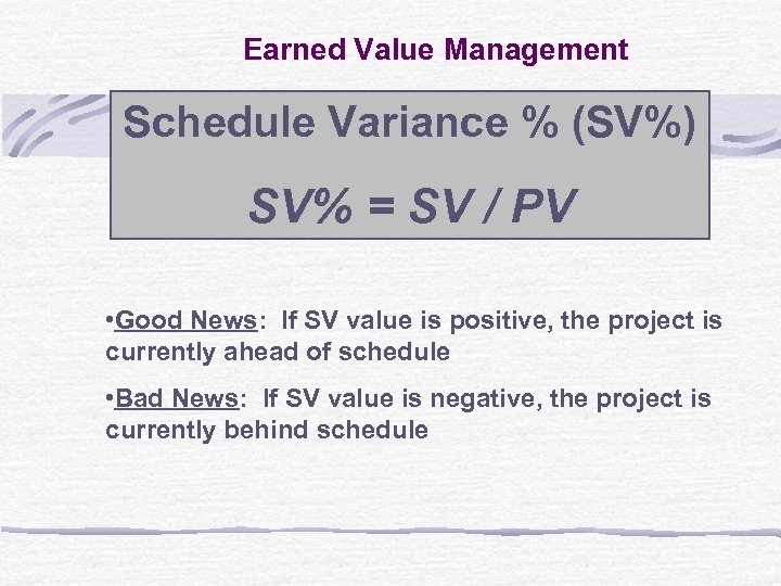 Earned Value Management Schedule Variance % (SV%) SV% = SV / PV • Good
