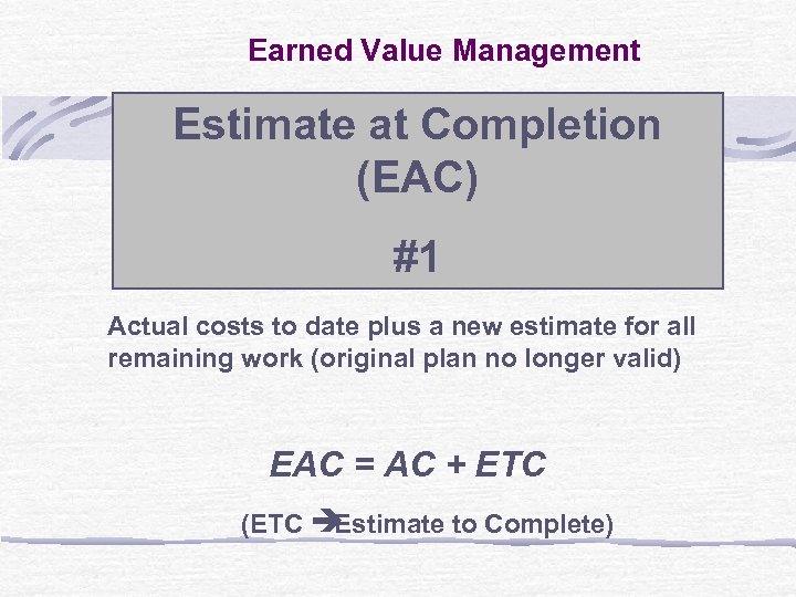 Earned Value Management Estimate at Completion (EAC) #1 Actual costs to date plus a