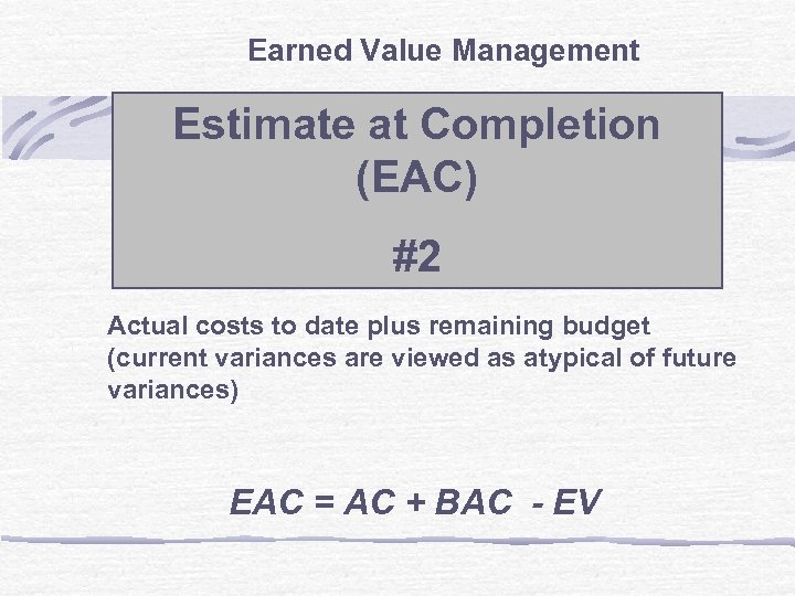 Earned Value Management Estimate at Completion (EAC) #2 Actual costs to date plus remaining
