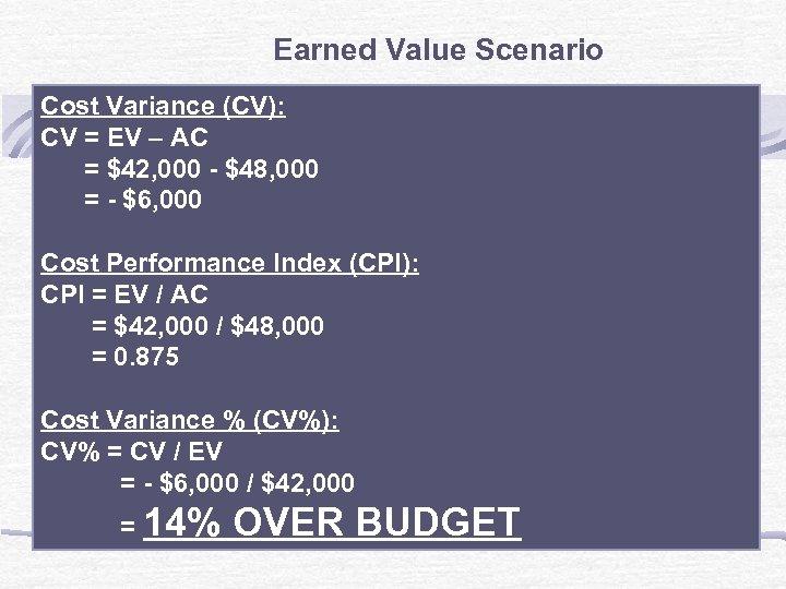 Earned Value Scenario Cost Variance (CV): CV = EV – AC = $42, 000