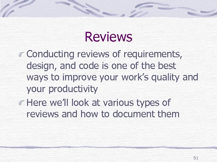 Reviews Conducting reviews of requirements, design, and code is one of the best ways