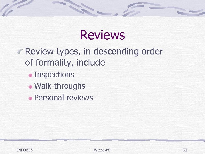 Reviews Review types, in descending order of formality, include Inspections Walk-throughs Personal reviews INFO