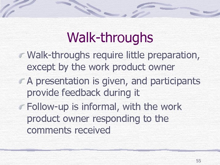Walk-throughs require little preparation, except by the work product owner A presentation is given,