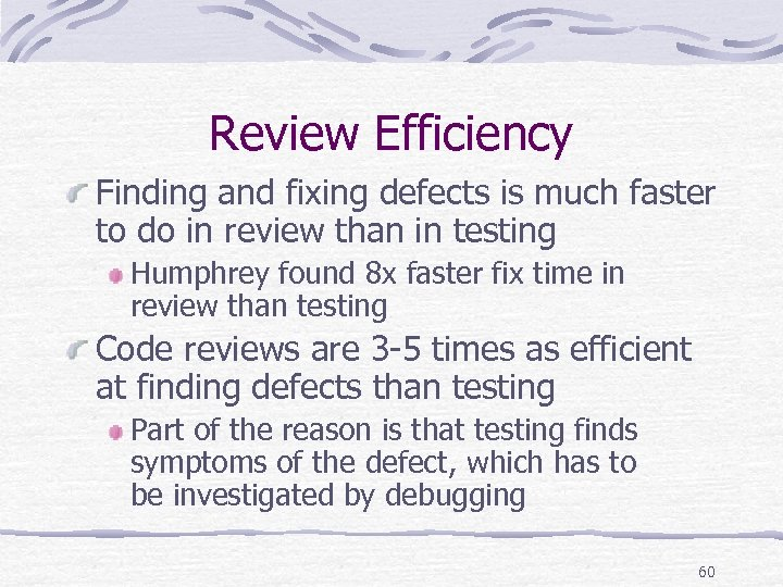 Review Efficiency Finding and fixing defects is much faster to do in review than