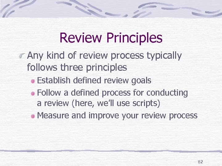 Review Principles Any kind of review process typically follows three principles Establish defined review