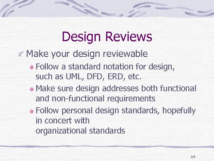 Design Reviews Make your design reviewable Follow a standard notation for design, such as
