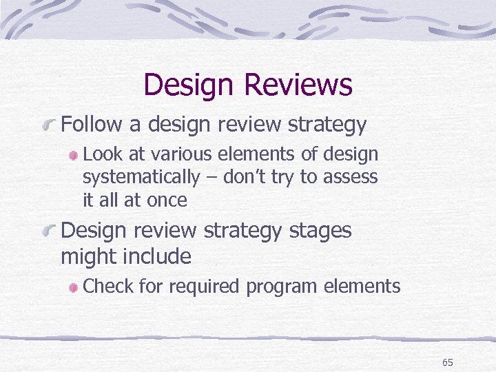 Design Reviews Follow a design review strategy Look at various elements of design systematically
