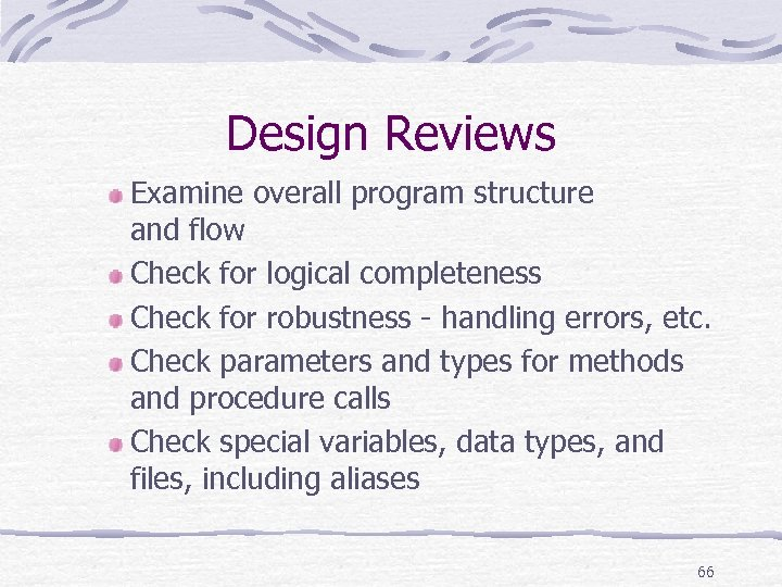 Design Reviews Examine overall program structure and flow Check for logical completeness Check for