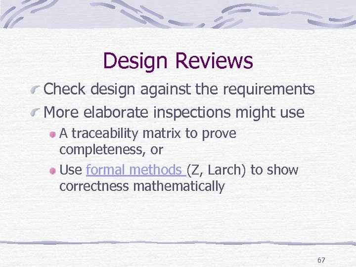 Design Reviews Check design against the requirements More elaborate inspections might use A traceability