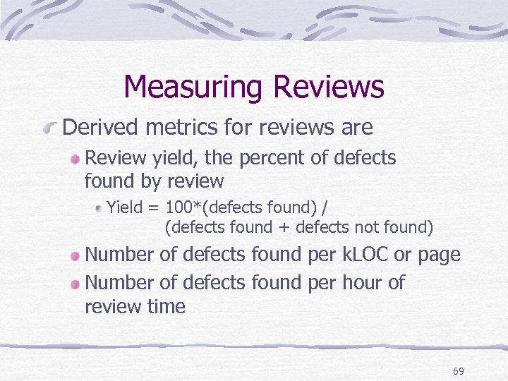 Measuring Reviews Derived metrics for reviews are Review yield, the percent of defects found
