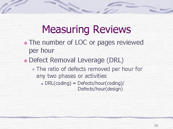 Measuring Reviews The number of LOC or pages reviewed per hour Defect Removal Leverage