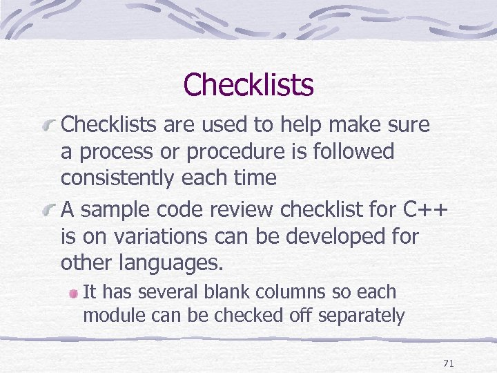 Checklists are used to help make sure a process or procedure is followed consistently