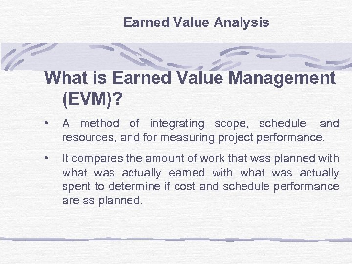 Earned Value Analysis What is Earned Value Management (EVM)? • A method of integrating
