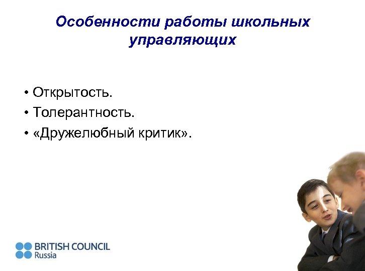 Особенности работы школьных управляющих • Открытость. • Толерантность. • «Дружелюбный критик» .