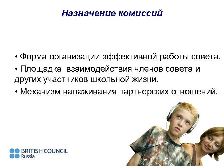 Назначение комиссий • Форма организации эффективной работы совета. • Площадка взаимодействия членов совета и