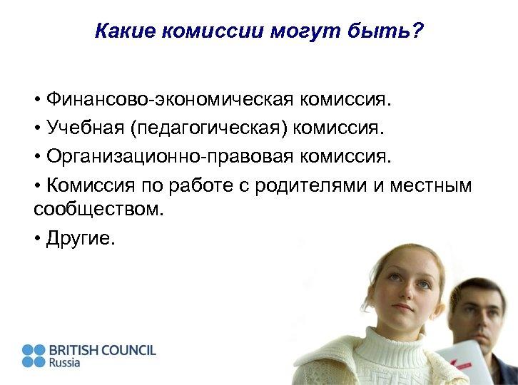 Какие комиссии могут быть? • Финансово-экономическая комиссия. • Учебная (педагогическая) комиссия. • Организационно-правовая комиссия.