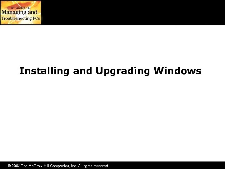 Installing and Upgrading Windows © 2007 The Mc. Graw-Hill Companies, Inc. All rights reserved