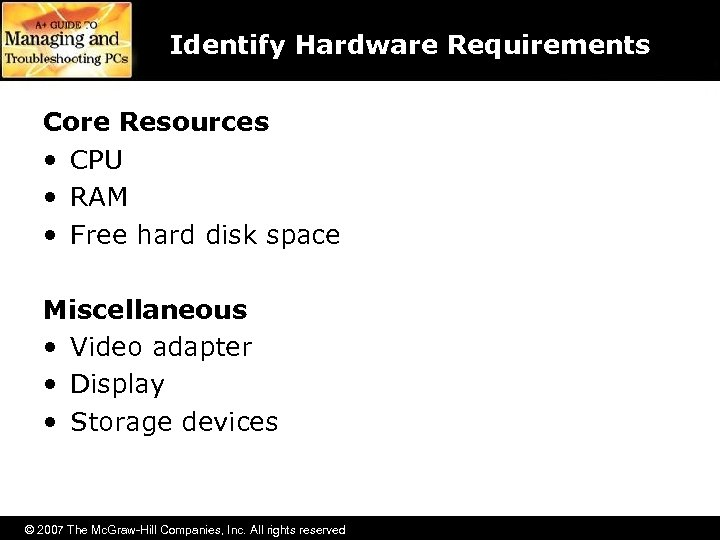 Identify Hardware Requirements Core Resources • CPU • RAM • Free hard disk space