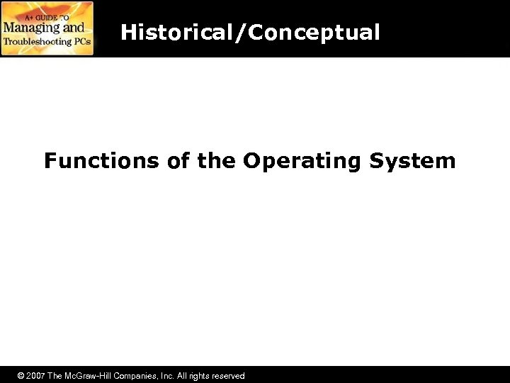 Historical/Conceptual Functions of the Operating System © 2007 The Mc. Graw-Hill Companies, Inc. All