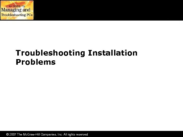 Troubleshooting Installation Problems © 2007 The Mc. Graw-Hill Companies, Inc. All rights reserved