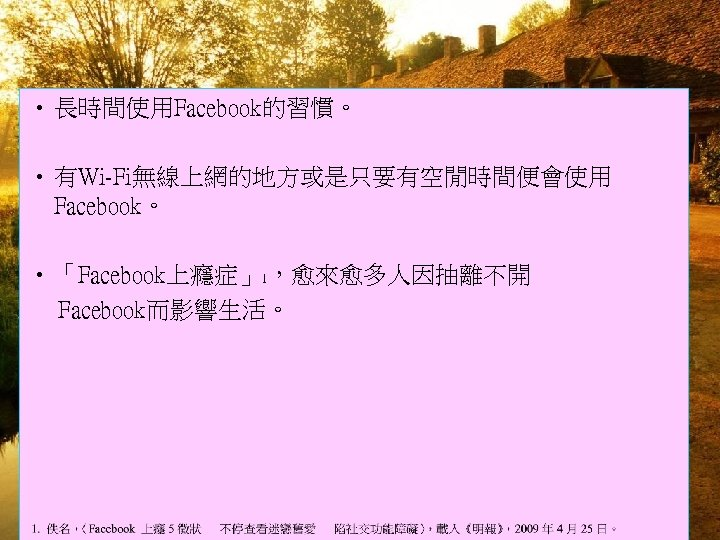 • 長時間使用Facebook的習慣。 • 有Wi-Fi無線上網的地方或是只要有空閒時間便會使用 Facebook。 • 「Facebook上癮症」1,愈來愈多人因抽離不開 Facebook而影響生活。