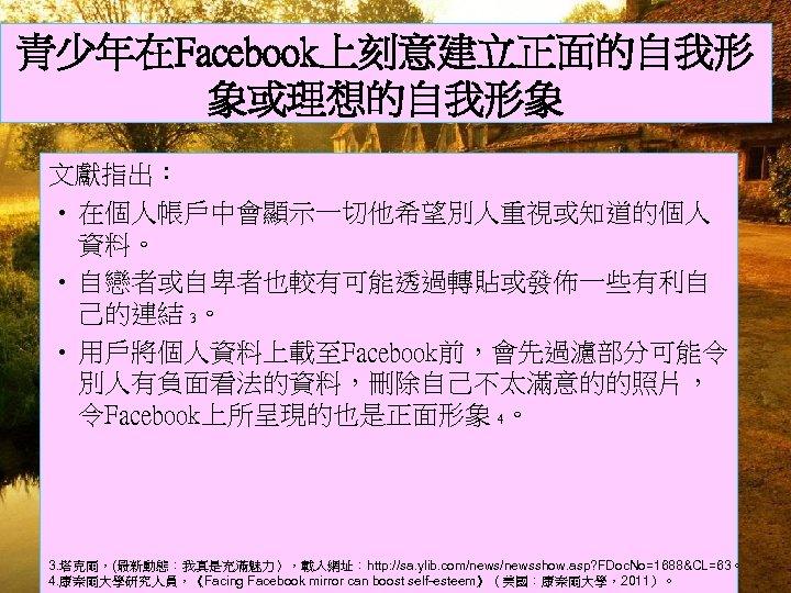 青少年在Facebook上刻意建立正面的自我形 象或理想的自我形象 文獻指出: • 在個人帳戶中會顯示一切他希望別人重視或知道的個人 資料。 • 自戀者或自卑者也較有可能透過轉貼或發佈一些有利自 己的連結 3。 • 用戶將個人資料上載至Facebook前,會先過濾部分可能令 別人有負面看法的資料,刪除自己不太滿意的的照片, 令Facebook上所呈現的也是正面形象