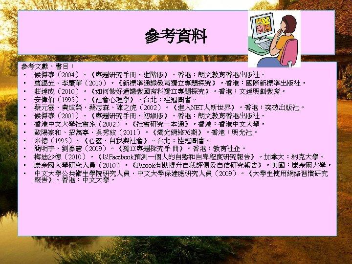 參考資料 參考文獻、書目: • 候傑泰(2004)。《專題研究手冊 • 進階版》。香港:朗文教育香港出版社。 • 曹錫光、李慶華(2010)。《新標準通識教育獨立專題探究》。香港:國際新標準出版社。 • 莊達成(2010)。《如何做好通識教國育科獨立專題探究》。香港:文達明創教育。 • 安偉伯(1995)。《社會心理學》。台北:桂冠圖書。 • 蔡元雲、黃成榮、蔡志森、陳之虎(2002)。《進入NET人新世界》。香港:突破出版社。