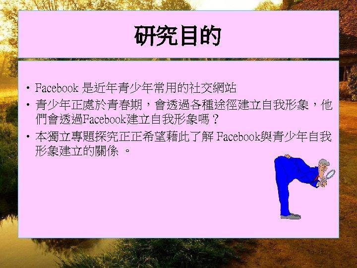 研究目的 • Facebook 是近年青少年常用的社交網站 • 青少年正處於青春期,會透過各種途徑建立自我形象,他 們會透過Facebook建立自我形象嗎? • 本獨立專題探究正正希望藉此了解 Facebook與青少年自我 形象建立的關係 。