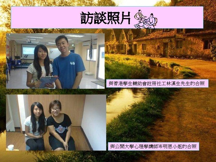 訪談照片 與香港學生輔助會註冊社 林漢生先生的合照 與公開大學心理學講師岑明恩小姐的合照