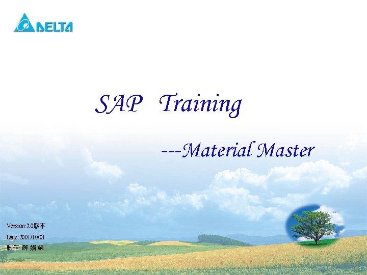 SAP Training ---Material Master Version: 2. 0版本 Date: 2001/10/01 制作: 薛 娟 娟 1