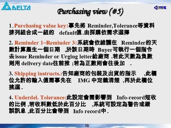 Purchasing view (#5) 1. Purchasing value key: 事先將 Reminder, Tolerance等資料 排列組合成一組的 default值. 由採購依需求選擇 2.