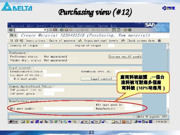 Purchasing view (#12) 廠商料號維護 , 一個台 達料號可對應多個廠 商料號 (MPN時應用 ) 23