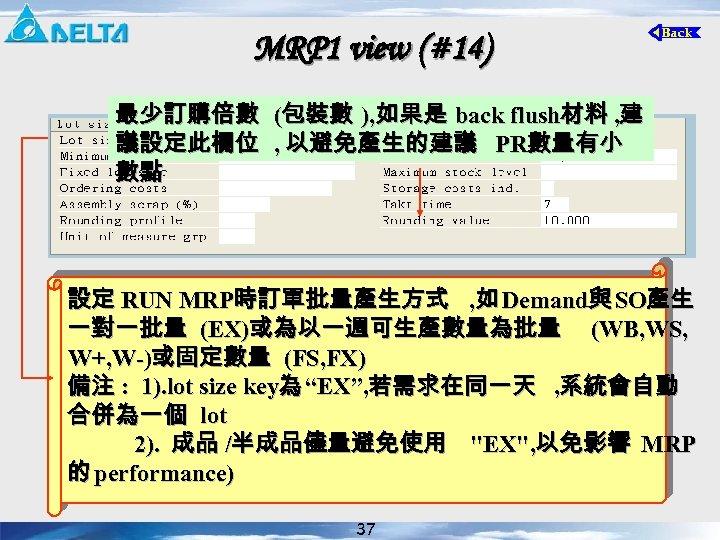 MRP 1 view (#14) 最少訂購倍數 (包裝數 ), 如果是 back flush材料 , 建 議設定此欄位 ,
